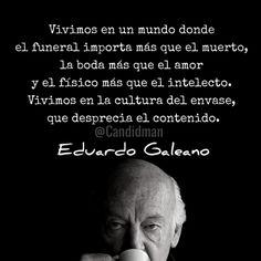 20160903 Vivimos en un mundo donde el funeral importa más que el muerto, la boda más que el amor y el físico más que el intelecto - Eduardo Galeano @Candidman Instagram
