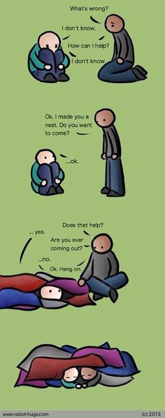 "If you know someone who suffers from depression, this is the best picture representation I've ever seen on how to help them.   Just be there. Don't solve. Don't distract. Don't suggest. This is no place for logic, it simply will not work on depression. There is no logic in it, at all. It just ""is"" until it's eventually ""not"", anymore.   Just be there. And know that, in simply being present, you are not only doing enough, you are doing everything."