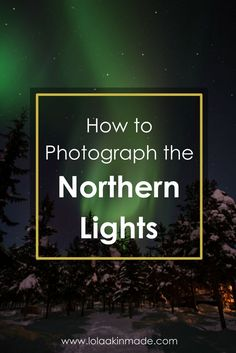 How to photograph the Northern Lights. 10 practical tips for capturing this once-in-a-lifetime phenomena. | Geotraveler's Niche Travel Blog