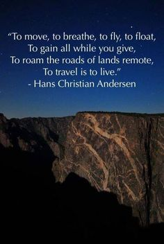 To move, to breathe, to fly, to float. To gain all while you give. To roam the roads of lands remote. To travel is to live.  ~~ Hans Christian Andersen
