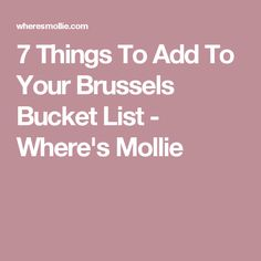 7 Things To Add To Your Brussels Bucket List - Where's Mollie