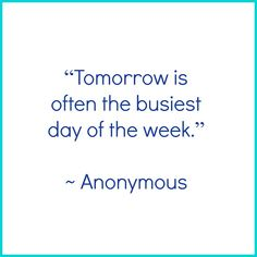 """""""Tomorrow Is The Busiest Day Of The Week. - Anonymous 