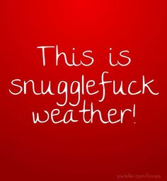 Hell Yes!!!  Hell, any weather is snugglefuck weather!!!