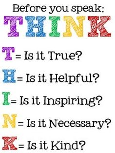 Before you speak: THINK: T= Is it true, H= is it helpful, I= is it inspiring, N= is it necessary, K= is it kind