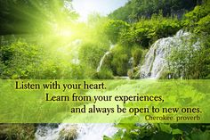 Listen with your heart. Learn from your experiences, and always be open to new ones. Cherokee proverb