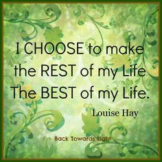 I CHOOSE to make the REST of my life the BEST of my life.  ~ Louise L. Hay