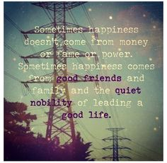 Sometimes happiness doesn't come from money or fame or power. Sometimes happiness comes from good friends and family and the quiet nobility of leading a good life.