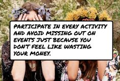 #Participate in every activity and avoid missing out on events just because you don't feel like wasting your money.