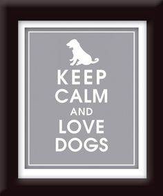 Keep Calm and Love Dogs | Please see the new, updated pin on this board so I can delete this rather blah, grey version :)
