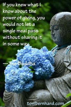 """If you knew what I know about the power of giving, you would not let a single meal pass without sharing it in some way."" —The Buddha"
