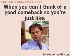 I have to make this face ALL the time because I can never think of good comebacks!! =P