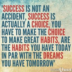 """Success is not an accident, success is actually a choice. You have to make the choice to make great habits. Are the habits you have today in par with the dreams you have tomorrow."""""""