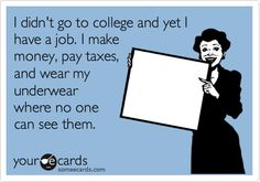 I didn't go to college and yet I have a job. I make money, pay taxes, and wear my underwear where no one can see them.