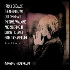 """""""I pray because the need flows out of me all the time, waking and sleeping. It doesn't change God, it changes me."""" -C.S. Lewis #SpeakLife"""