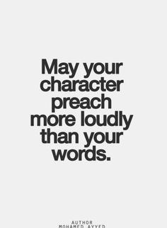 May your character preach more loudly than your words