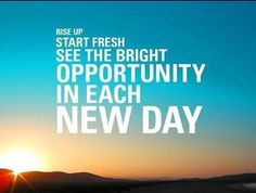 RISE UP - Start fresh - See the bright opportunity in each new day!