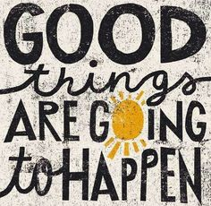 Good things are going to happen! (Stay positive)