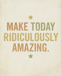 make today ridiculously amazing.