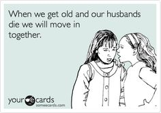 When we get old and our husbands die we will move in together.