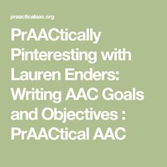 PrAACtically Pinteresting with Lauren Enders: Writing AAC Goals and Objectives : PrAACtical AAC