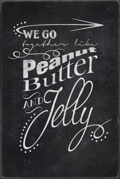 We go together like peanut butter and jelly chalkboard poster - http://www.zazzle.com/chalkboard_peanut_butter_and_jelly-228782944651256146?rf=238087280021604351