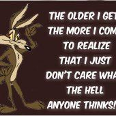 The older I get, the more I come to realize that I just don't care what the hell anyone thinks!
