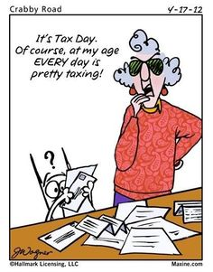 It's Tax Day. Of course, at my age EVERY day is pretty taxing!