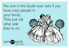 No one in the South ever asks if you have crazy people in your family. They just ask what side they're on. | Confession Ecard