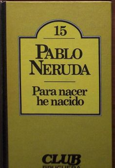Pablo Neruda. Para nacer he nacido.