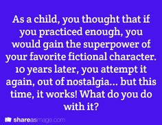 As a child, you thought that if you practiced enough, you would gain the superpower of your favorite fictional characters. Ten years later, you attempt it again 0uot of nostalgia... but this time, it works! What do you do with it?