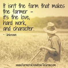"""""""It isn't the farm that makes the farmer, it's the love, hard work, and characte… - Quotes Farm Life Quotes, Farmer Quotes, Farm Sayings, Country Life Quotes, Ag Quote, Agriculture Quotes, Wife Quotes, Quotes Quotes, Death Quotes"""