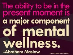 The ability to be in the present moment is a major component of mental wellness.