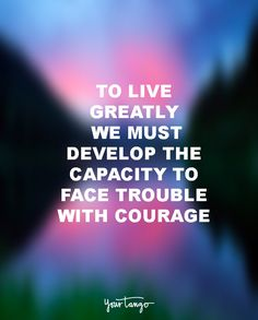 """""""To live greatly, we must develop the capacity to face trouble with courage, disappointment with cheerfulness and triumph with humility."""" — Unknown"""