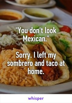 """""""You don't look Mexican.""""  Sorry. I left my sombrero and taco at home."""