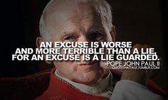 """""""An excuse is worse and more terrible than a lie, for an excuse is a lie guarded.""""  - Pope John Paul II  http://www.popequotes.org/"""