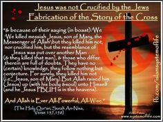 """Jesus was not crucified by the Jews:   """"& because of their saying (in boast):'We killed messiah Jesus, son of Mary, Allah's prophet; -- but they killed him not, nor crucified him, but the resemblance of Jesus was put over another man, & those who differ therein are full of doubts. They have no (certain) knowledge, they follow nothing but conjecture. For surely, they killed him not. But Allah raised him (Jesus) up (with his body & soul) unto Himself (& he Jesus is in the heavens)Qur'an…"""