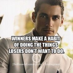 WINNERS MAKE A HABIT OF DOING THE THINGS LOSERS DON'T WANT TO DO…