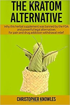 The Kratom Alternative: Why this herbal supplement was banned by the FDA and powerful legal alternatives for pain and drug addiction withdrawal relief. (Natural Wellness) (Volume 1): Christopher Knowles: 9781539171775: Amazon.com: Books