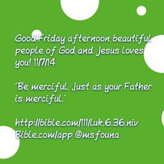 """Good Friday afternoon beautiful people of God and Jesus loves you! 11/7/14  """"Be merciful, just as your Father is merciful.""""  http://bible.com/111/luk.6.36.niv Bible.com/app @msfouna"""