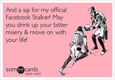 And a sip for my official Facebook Stalker! May you drink up your bitter misery  move on with your life!