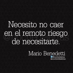 Necesito no caer en el remoto riesgo de necesitarte. –Mario Benedetti