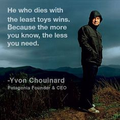 """Yvone Chouinard, CEO of Patagonia. """"He who dies with the least toys wins. Because the more you know, the less you need.""""~absolutely one of the best companies in the retail world and for those who are lucky enough to work for them..."""