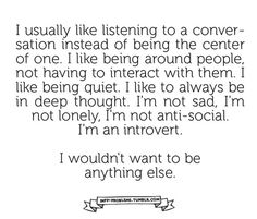 Like when your with a group of people and they are all involved in a conversation and you just sit quietly, listening, and enjoying the conversation. Even responding to their comments in your own head, but people assume that you are sad, or bored, or anti-social, or stuck up, when really your having a good time in your own way.