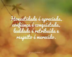 Honestidade é apreciada, confiança é conquistada, lealdade é retribuída e respeito é merecido.