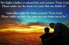 One night a father overheard his son's prayer: Dear God Please make me the kind of man that my daddy is. Later that night the father prayed: Dear God Please make me into the man my son wants me to be. Prayer For Fathers, Father Daughter Quotes, Father And Son, Fathers Day Images, Fathers Day Quotes, Message To My Son, Greetings Images, Praying To God, Dear God