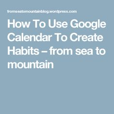 How To Use Google Calendar To Create Habits – from sea to mountain