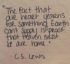 """The fact that our heart yearns for something earth can't supply is proof that Heaven myst be our home."" - C.S. Lewis"
