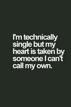 I'm technically single but my heart is taken by someone I can't call my own.