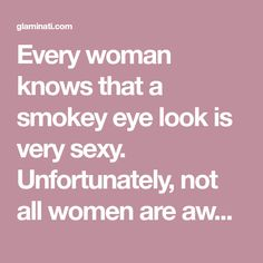Every woman knows that a smokey eye look is very sexy. Unfortunately, not all women are aware how to do it. Check out our tips and start practicing!
