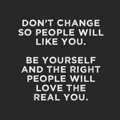 Don't Change so people will like you....Be yourself and the right people will love the real you.